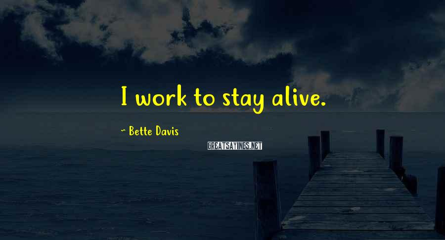 Bette Davis Sayings: I work to stay alive.