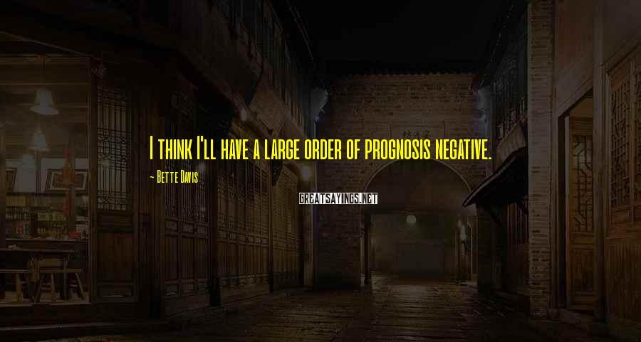 Bette Davis Sayings: I think I'll have a large order of prognosis negative.