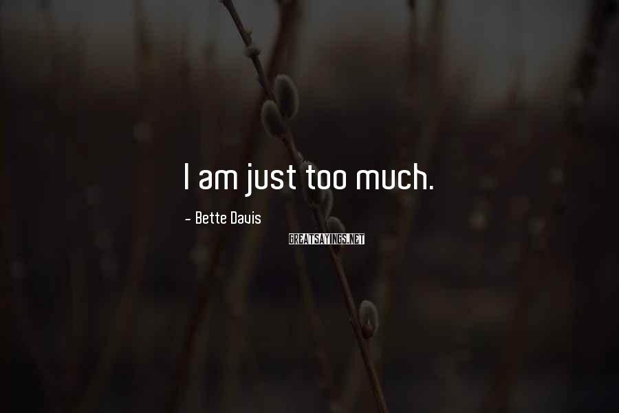 Bette Davis Sayings: I am just too much.