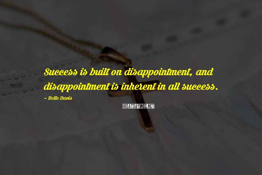 Bette Davis Sayings: Success is built on disappointment, and disappointment is inherent in all success.