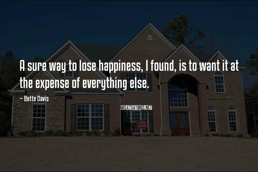 Bette Davis Sayings: A sure way to lose happiness, I found, is to want it at the expense