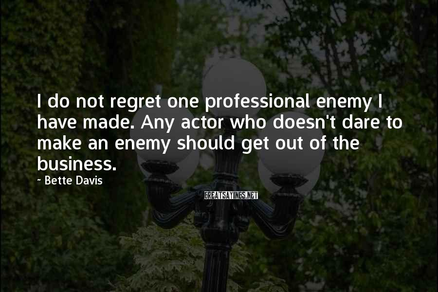 Bette Davis Sayings: I do not regret one professional enemy I have made. Any actor who doesn't dare
