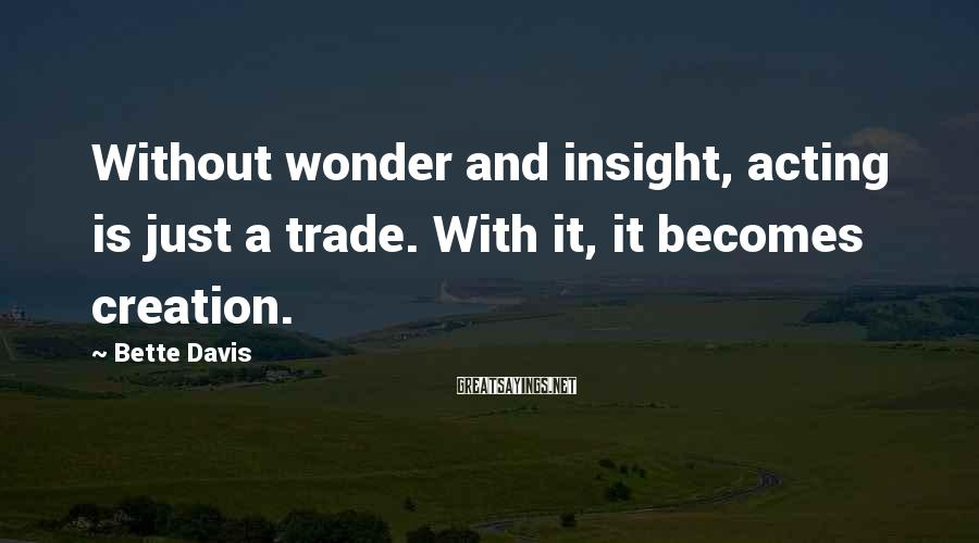 Bette Davis Sayings: Without wonder and insight, acting is just a trade. With it, it becomes creation.