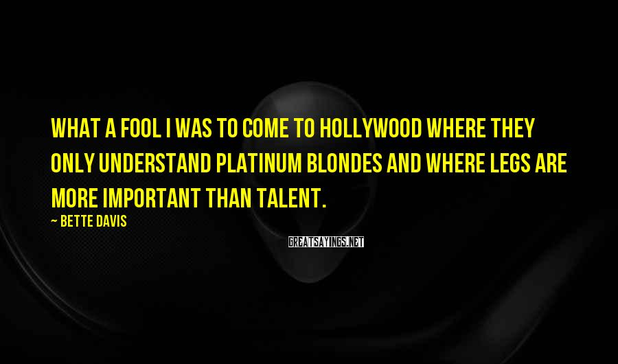 Bette Davis Sayings: What a fool I was to come to Hollywood where they only understand platinum blondes