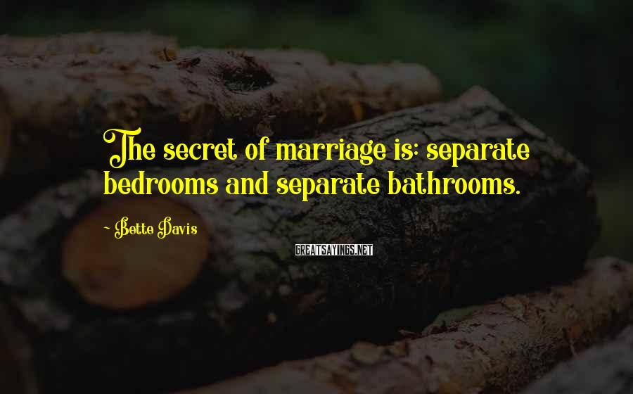 Bette Davis Sayings: The secret of marriage is: separate bedrooms and separate bathrooms.