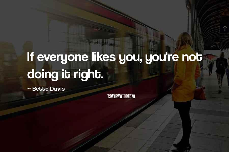 Bette Davis Sayings: If everyone likes you, you're not doing it right.
