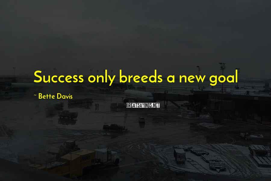Bette Davis Sayings: Success only breeds a new goal