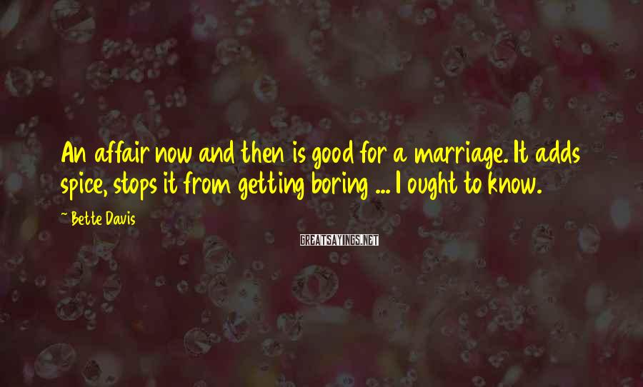 Bette Davis Sayings: An affair now and then is good for a marriage. It adds spice, stops it