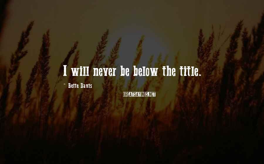 Bette Davis Sayings: I will never be below the title.
