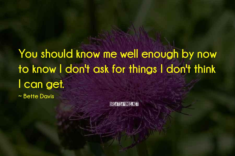 Bette Davis Sayings: You should know me well enough by now to know I don't ask for things