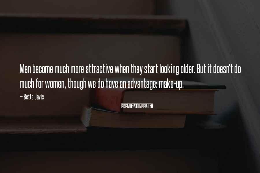 Bette Davis Sayings: Men become much more attractive when they start looking older. But it doesn't do much