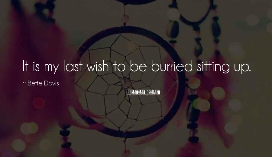 Bette Davis Sayings: It is my last wish to be burried sitting up.
