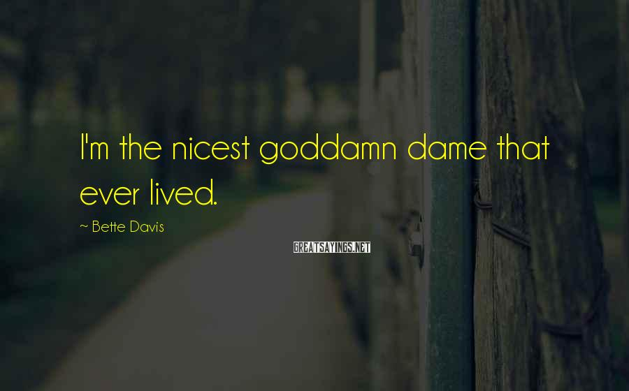 Bette Davis Sayings: I'm the nicest goddamn dame that ever lived.