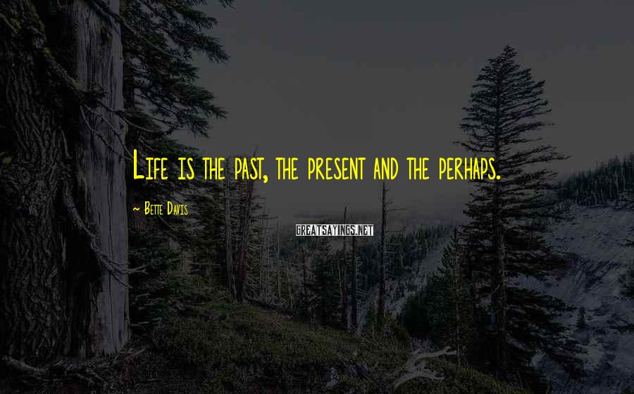 Bette Davis Sayings: Life is the past, the present and the perhaps.