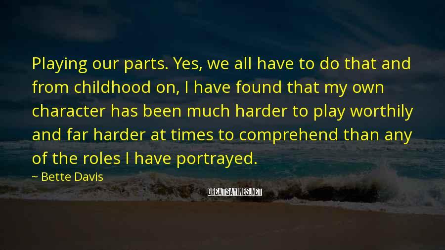 Bette Davis Sayings: Playing our parts. Yes, we all have to do that and from childhood on, I