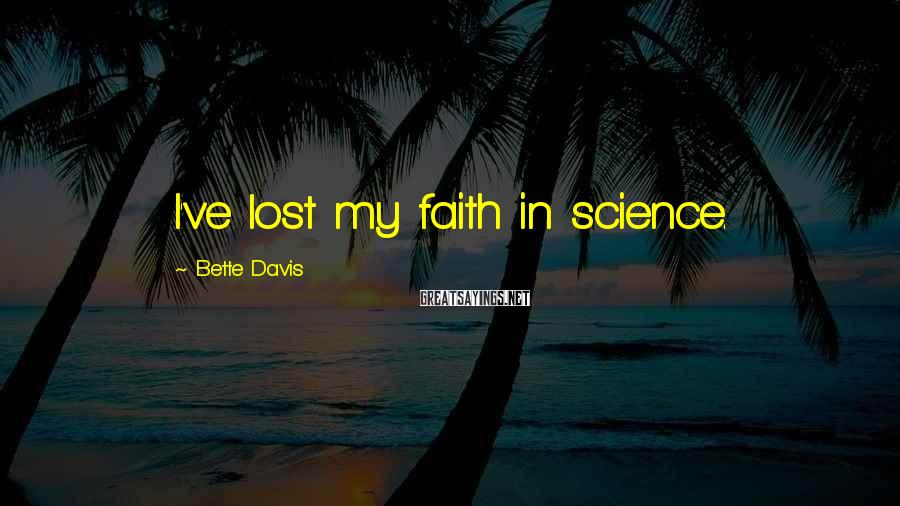 Bette Davis Sayings: I've lost my faith in science.