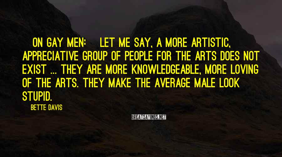 Bette Davis Sayings: [On gay men:] Let me say, a more artistic, appreciative group of people for the