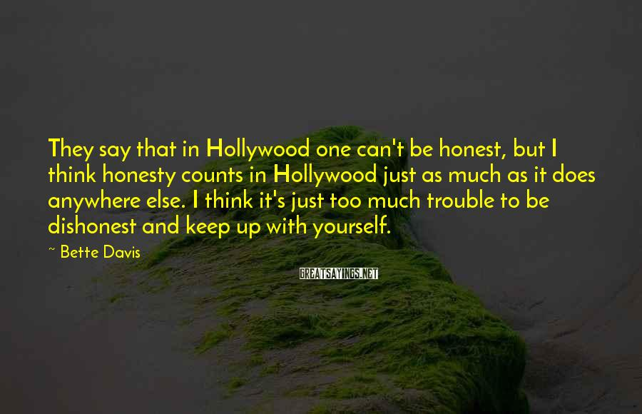 Bette Davis Sayings: They say that in Hollywood one can't be honest, but I think honesty counts in