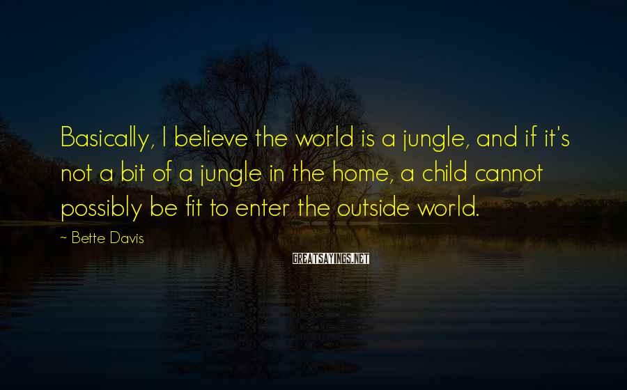 Bette Davis Sayings: Basically, I believe the world is a jungle, and if it's not a bit of