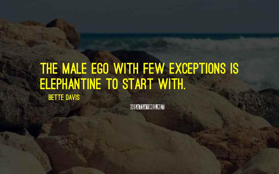 Bette Davis Sayings: The male ego with few exceptions is elephantine to start with.