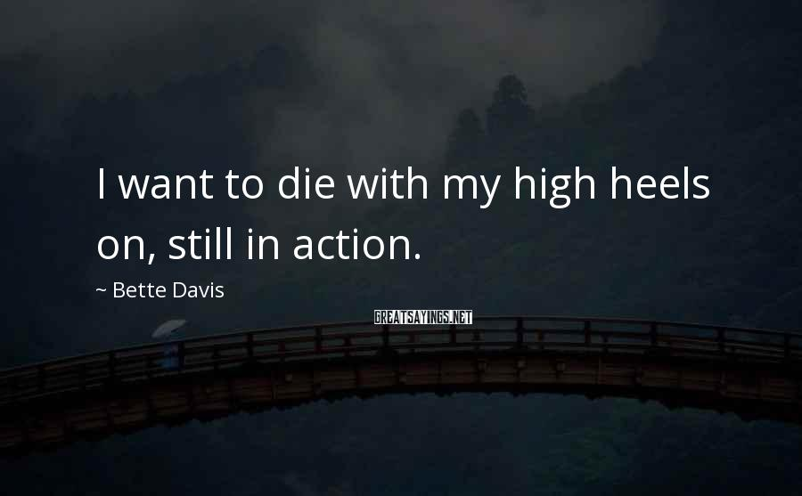 Bette Davis Sayings: I want to die with my high heels on, still in action.