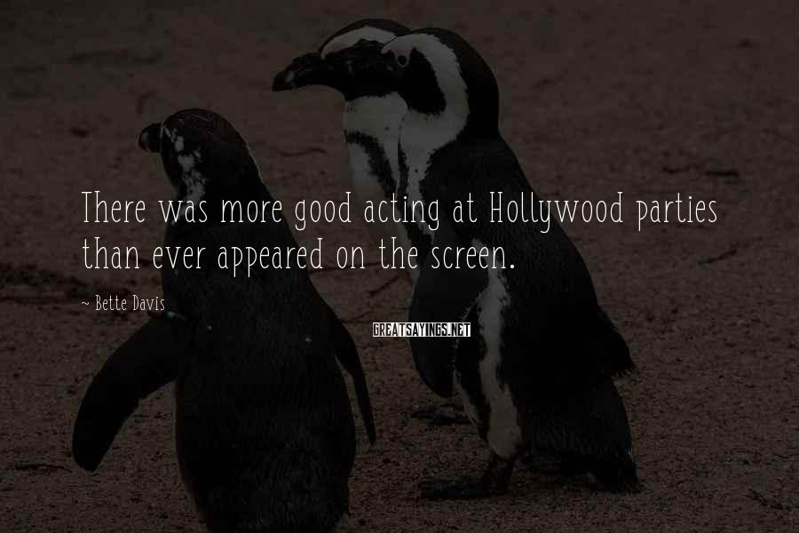 Bette Davis Sayings: There was more good acting at Hollywood parties than ever appeared on the screen.