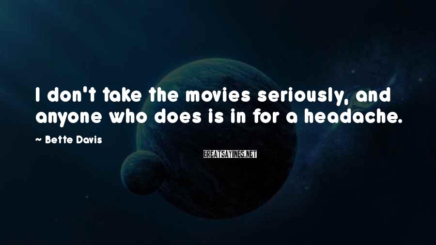 Bette Davis Sayings: I don't take the movies seriously, and anyone who does is in for a headache.
