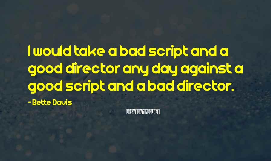 Bette Davis Sayings: I would take a bad script and a good director any day against a good