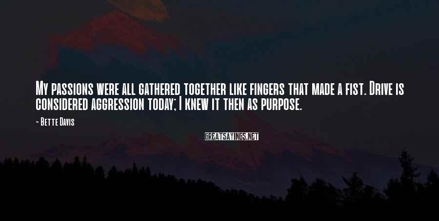 Bette Davis Sayings: My passions were all gathered together like fingers that made a fist. Drive is considered