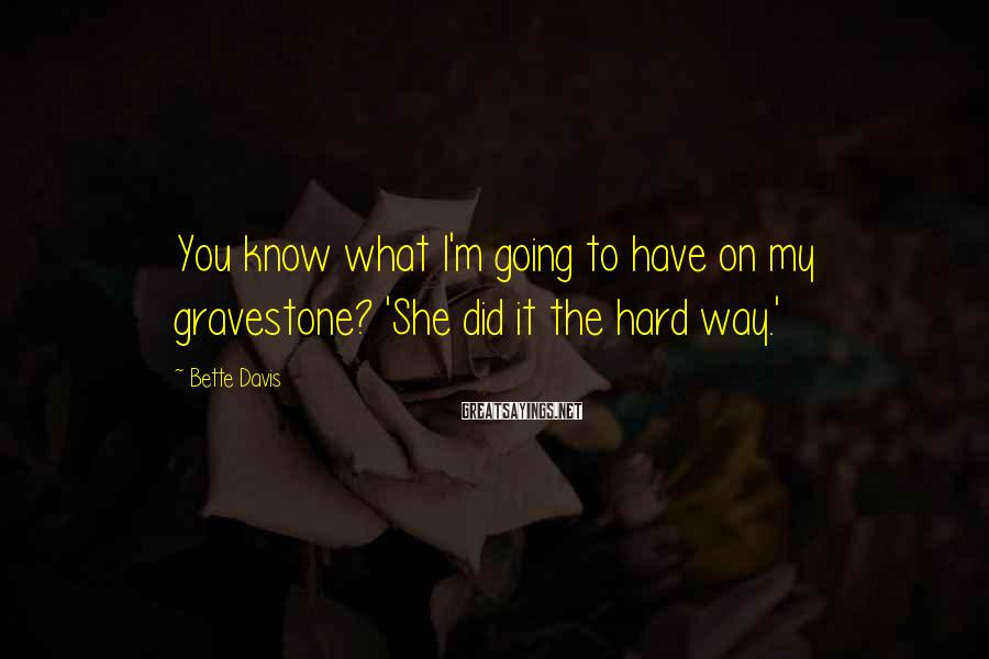 Bette Davis Sayings: You know what I'm going to have on my gravestone? 'She did it the hard