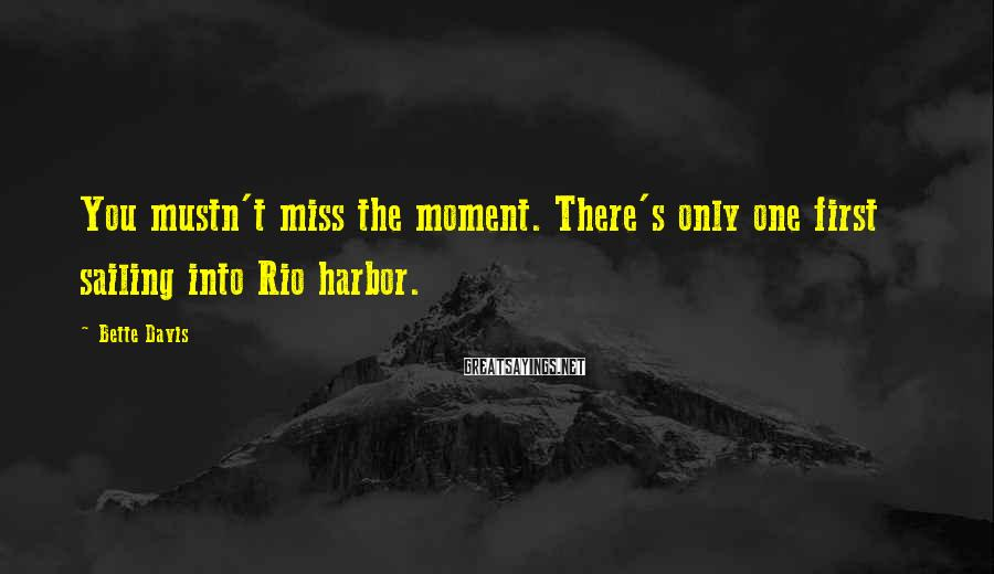 Bette Davis Sayings: You mustn't miss the moment. There's only one first sailing into Rio harbor.
