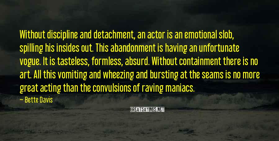 Bette Davis Sayings: Without discipline and detachment, an actor is an emotional slob, spilling his insides out. This