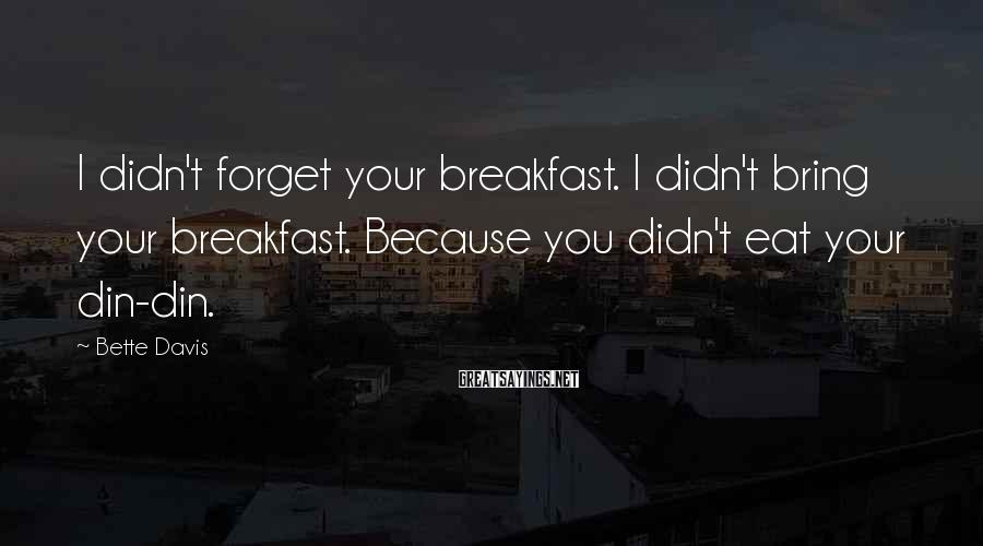 Bette Davis Sayings: I didn't forget your breakfast. I didn't bring your breakfast. Because you didn't eat your
