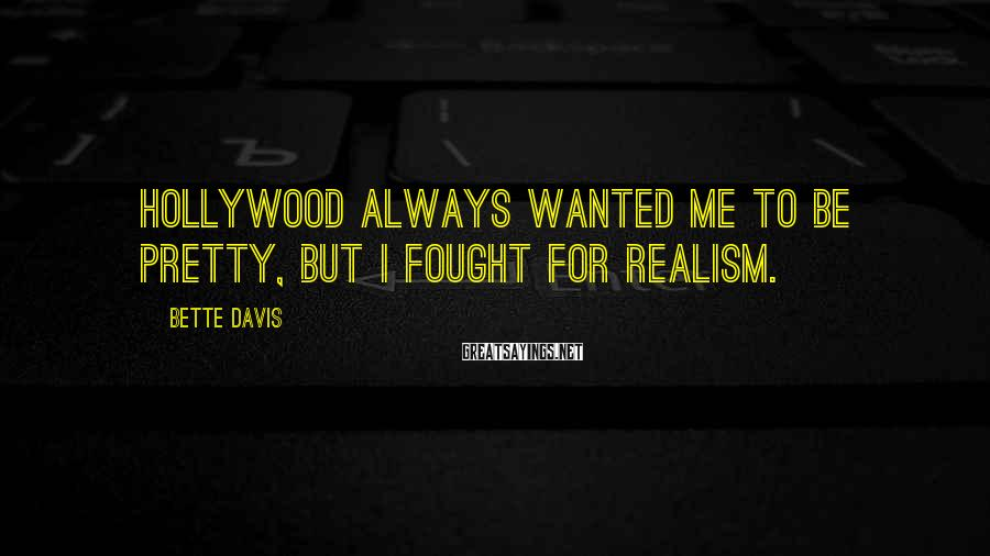 Bette Davis Sayings: Hollywood always wanted me to be pretty, but I fought for realism.