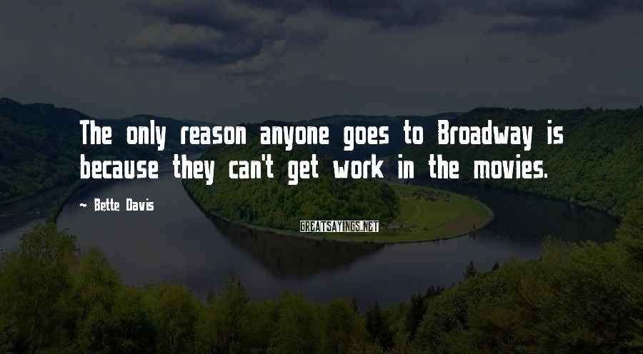 Bette Davis Sayings: The only reason anyone goes to Broadway is because they can't get work in the