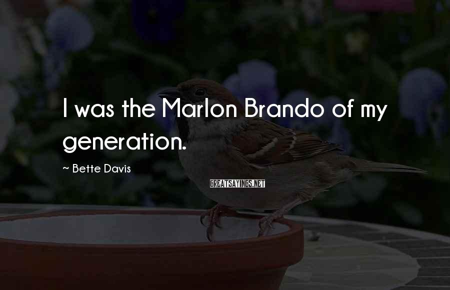 Bette Davis Sayings: I was the Marlon Brando of my generation.