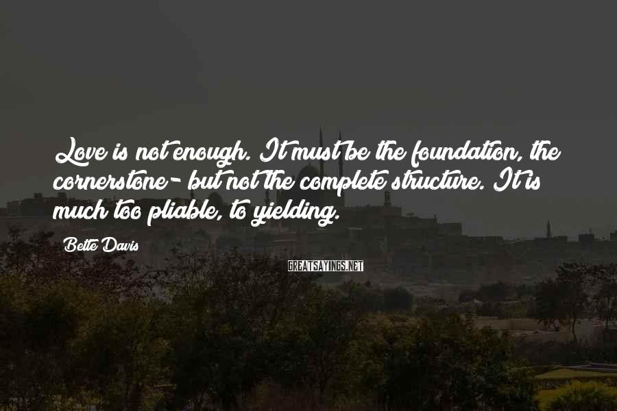 Bette Davis Sayings: Love is not enough. It must be the foundation, the cornerstone- but not the complete