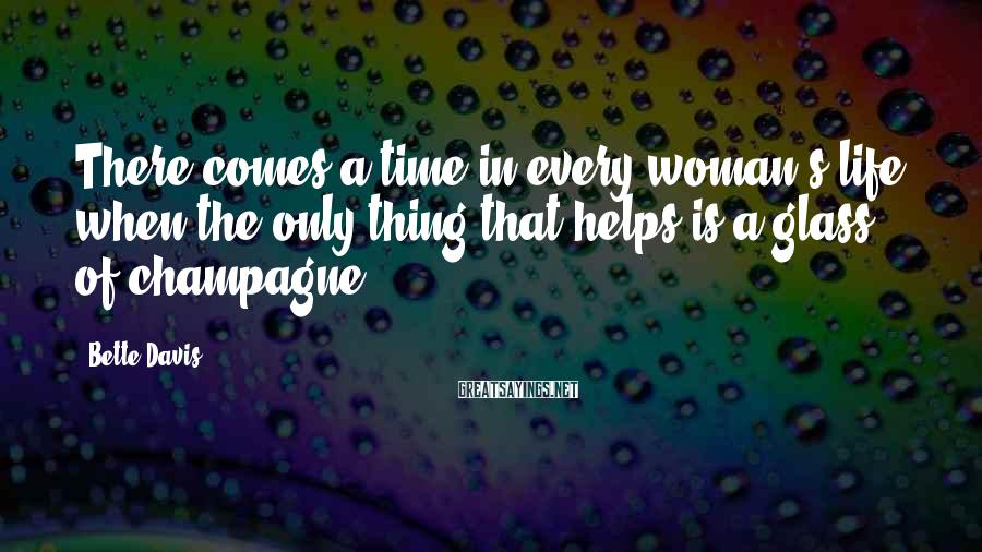 Bette Davis Sayings: There comes a time in every woman's life when the only thing that helps is