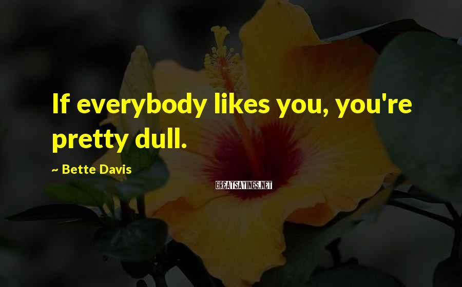 Bette Davis Sayings: If everybody likes you, you're pretty dull.