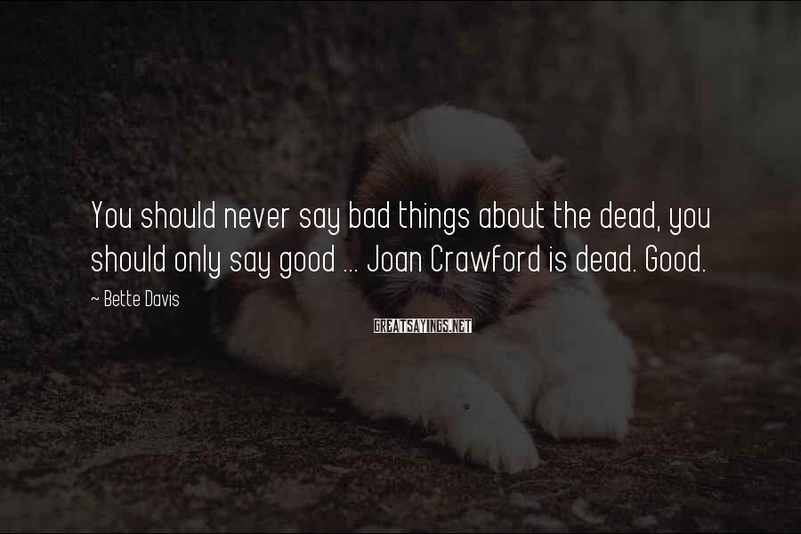 Bette Davis Sayings: You should never say bad things about the dead, you should only say good ...