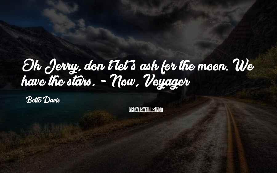 Bette Davis Sayings: Oh Jerry, don't let's ask for the moon. We have the stars. - Now, Voyager