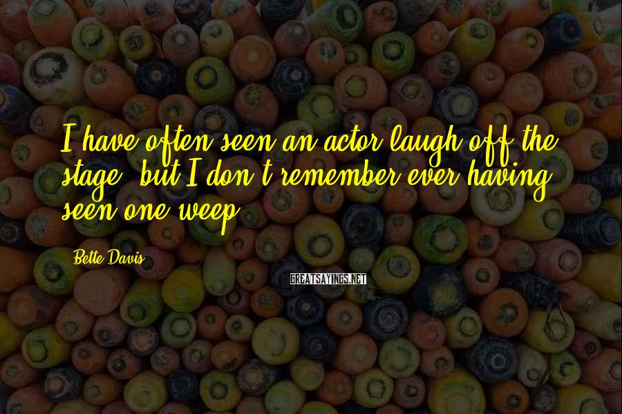 Bette Davis Sayings: I have often seen an actor laugh off the stage, but I don't remember ever