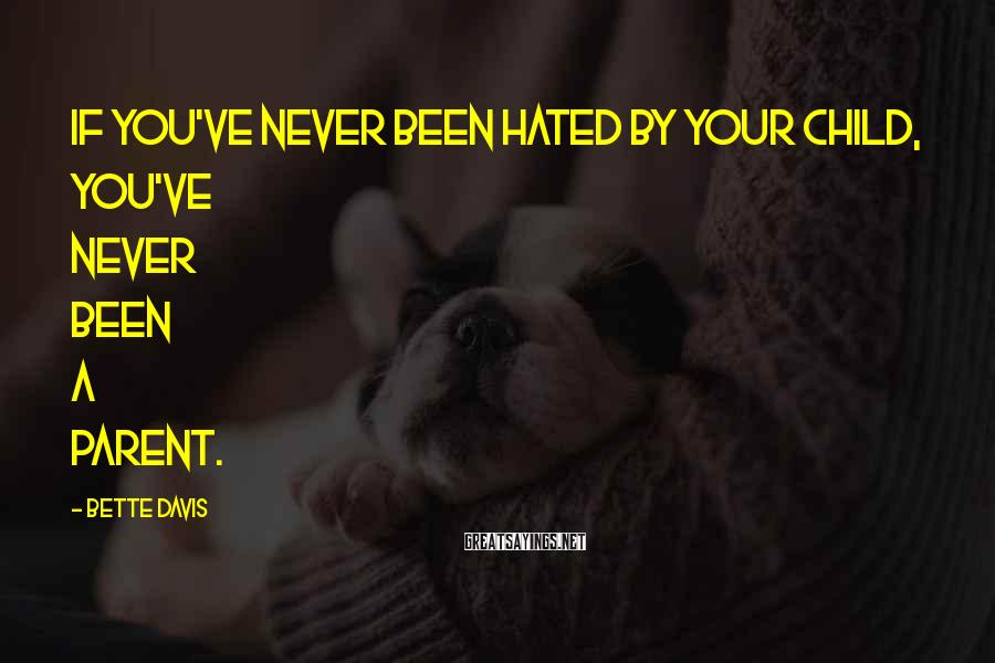 Bette Davis Sayings: If you've never been hated by your child, you've never been a parent.