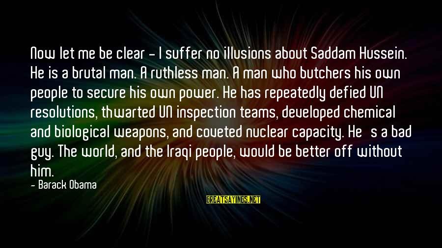 Better Off Without Me Sayings By Barack Obama: Now let me be clear - I suffer no illusions about Saddam Hussein. He is