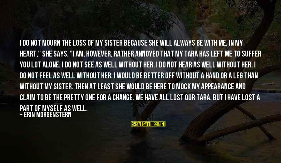Better Off Without Me Sayings By Erin Morgenstern: I do not mourn the loss of my sister because she will always be with