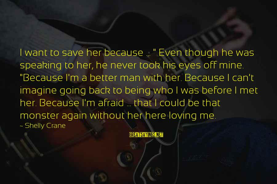"Better Off Without Me Sayings By Shelly Crane: I want to save her because ... "" Even though he was speaking to her,"