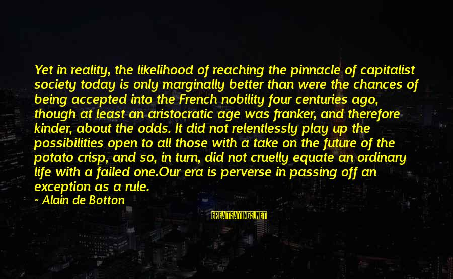 Better With Age Sayings By Alain De Botton: Yet in reality, the likelihood of reaching the pinnacle of capitalist society today is only