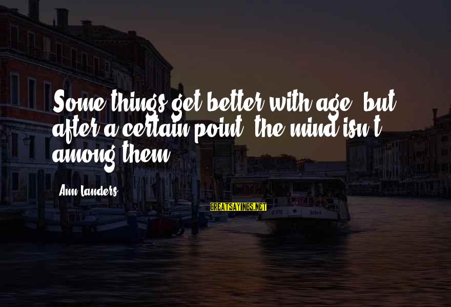 Better With Age Sayings By Ann Landers: Some things get better with age, but after a certain point, the mind isn't among