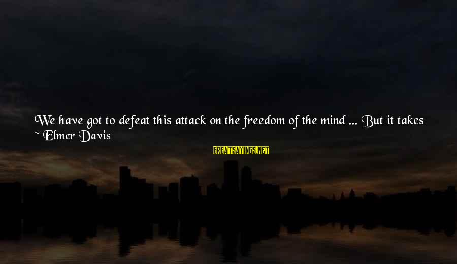 Better With Age Sayings By Elmer Davis: We have got to defeat this attack on the freedom of the mind ... But