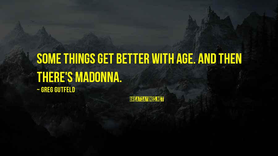 Better With Age Sayings By Greg Gutfeld: Some things get better with age. And then there's Madonna.